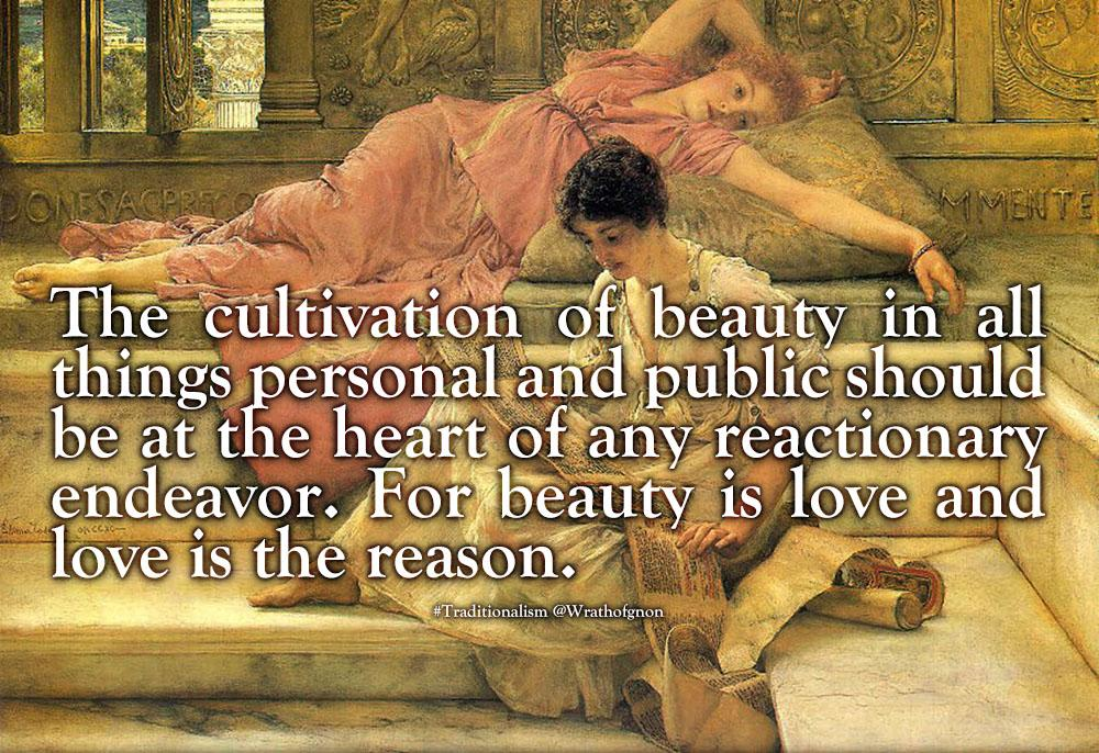 """The cultivation of beauty in all things personal and public should be at the heart of any reactionary endeavor. For beauty is love and love is the reason."""