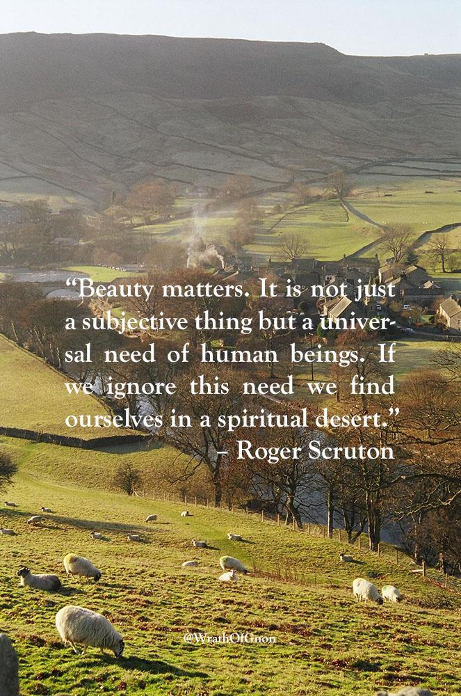 """Beauty matters. It is not just a subjective thing but a universal need of human beings. If we ignore this need we find ourselves in a spiritual desert."" Roger Scruton"
